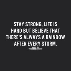 stay strong, life is hard but believe that there's always a rainbow after every storm.