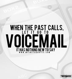 When the past calls, let it go to voicemail. It has nothing new to say. -    Meaning of Photo:    When your past tries to appear in front of you, do not pay it any mind. Your past is your past for a reason. Never let old feelings and old pain become new ones. Leave the past.....in the past.