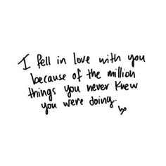 I fell in love with you because of the million things you never know you were doing.