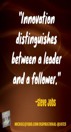 Innovation distinguishes between a leader and a follower ~ Steve Jobs