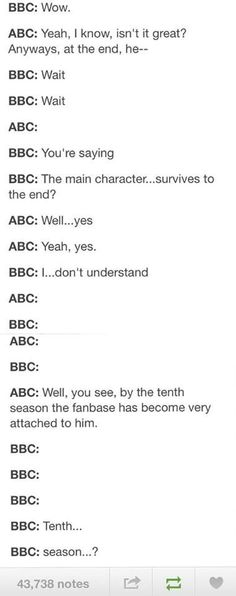 ABC: yes, tenth season. Anyways at the end- BBC: kill him. Itll be more fun now that their so attached! ABC: wait, what? BBC: AND THEN END THE SHOW AND WATCH THEM SUFFER!!!