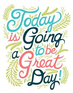 Today is going to be a great day!