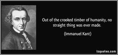 IZQuotes.com/*** Out of the crooked timber of humanity, no straight thing was ever made. - Immanuel Kant