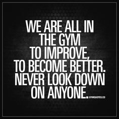 """""""We are all in the gym to improve. To become better. Never look down on anyone."""" This is so important. Never look down on anyone. Be helpful instead. Be positive instead."""