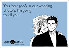 You look goofy in our wedding photo's, I'm going to kill you !