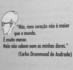 """""""Não, meu coração não é maior que o mundo. É muito menor. Nele não cabem nem as minhas dores."""" (Carlos Drummond de Andrade)"""