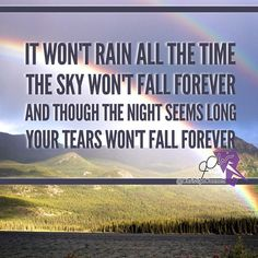 It won't rain all the time / The sky won't fall forever / And though the night seems long / Your tears won't fall forever...