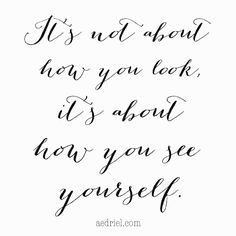 It's not about how you look, it's about how you see yourself. Yes!! Post at aedriel.com- true beauty.