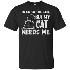 Cat Gym Shirts I'd Go To The Gym But My Cat Needs Me T-shirts Hoodies Sweatshirts