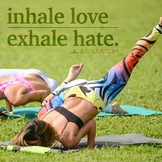 Inhale love, exhale hate.