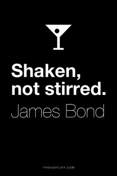 """Shaken, not stirred."" ― James Bond. Gin or vodka"