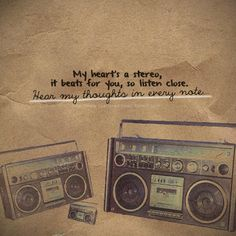 My heart's a stereo, it beats for you, so listen close. Hear my thoughts in every note - Stereo Hearts - Gym Class Heroes feat. Adam Levine