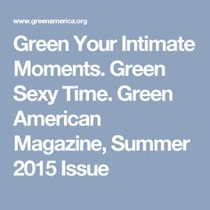 Green Your Intimate Moments. Green Sexy Time. Green American Magazine, Summer 2015 Issue