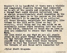 """...we are all simple stops on one giant thread that has interwoven its way through every living creature on this planet? How many times would those threads remind us that the tiniest things we do vibrate the threads of all those we're connected to?"" - Typewriter Series #499 by Tyler Knott Gregson"