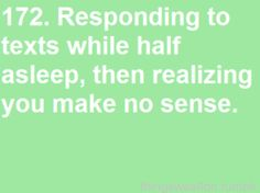 Responding to texts when fully awake. then realizing you make no sense.