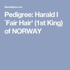 Pedigree: Harald I `Fair Hair' (1st King) of NORWAY