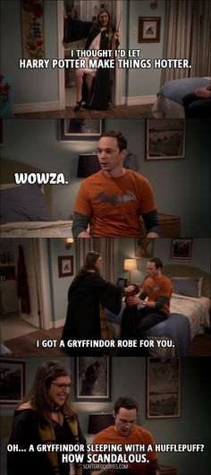 Quote from The Big Bang Theory 10x11 │   Amy Farrah Fowler: I thought I'd let Harry Potter make things hotter. Sheldon Cooper: Wowza. Amy Farrah Fowler: I got a Gryffindor robe for you. Sheldon Cooper: Oh… A Gryffindor sleeping with a Hufflepuff? How scandalous.