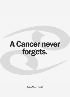 A Cancer never forgets...