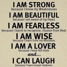 I am strong. I am beautiful. I am fearless.  I am wise. I am a lover. And I can laugh :-D