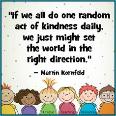Martin Kornfeld Quote:  If we all do one random act of kindness daily, we just might set the world in the right direction.  Visit this page of Unique Teaching Resources to download a FREE poster of this graphic.