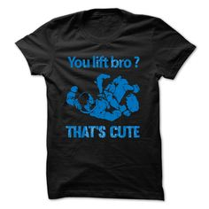 You lift bro?.....Thats cute T-Shirts, Hoodies, Sweaters
