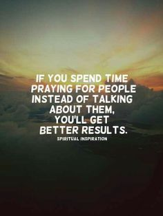If you spend time praying for people instead of talking about them, you'll get better results.