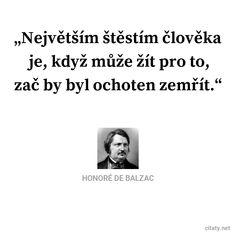Největším štěstím člověka je, když může žít pro to, zač by byl ochoten zemřít. - Honoré De Balzac #lidé #život #smrt #štěstí Quotes By Famous People, Famous Quotes, Honore De Balzac, Friedrich Nietzsche, Motto, Martin Luther, Motivation, Che Guevara, Words
