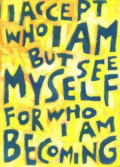 I accept who I am, but see myself for who I AM Becoming