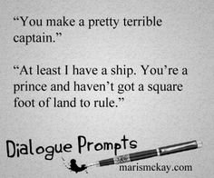 """Character 1: """"You make a pretty terrible captain."""" Character 2:  """"At least I have a ship. You're a prince and haven't got a square foot of land to rule."""" Wednesday Writing Prompt marismckay.com"""