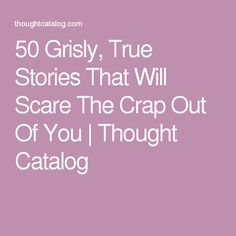 50 Grisly, True Stories That Will Scare The Crap Out Of You | Thought Catalog