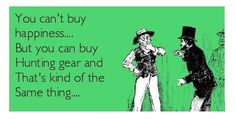 You can't buy happiness, but you can buy hunting gear and that's kind of the same thing. Hunting Quotes, Hunting Gear, Happiness, Canning, Memes, Happy, Bonheur, Meme, Ser Feliz