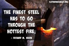 The finest steel has to go through the hottest fire. - Richard M. Nixon #Quotes