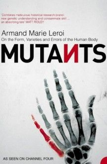 Mutants: On the Form, Varieties and Errors of the Human Body - Armand Marie Leroi