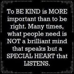 A special heart that listens is what is needed vs. just hearing.  Kindness matters.