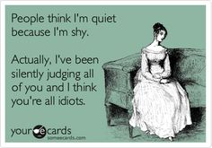 People think I'm quiet because I'm shy. Actually, I've been silently judging all of you and I think you're all idiots.