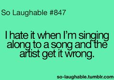 I hate it when I'm singing along to a song and the artist gets it wrong