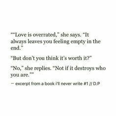 """""""Love is overated, it always leaves you feeling empty in the end."""" """"But don't you think it's worth it?"""" """"No, not if it destroys who you are. Poem Quotes, True Quotes, Words Quotes, Wise Words, Qoutes, Sayings, Love Is Overrated, Favorite Quotes, Best Quotes"""