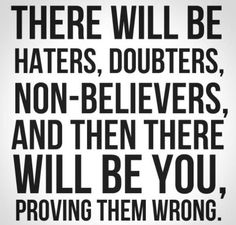 There will be haters, doubters, non-believers, and there will be you, proving them wrong. #fitness #quotes