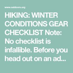 HIKING: WINTER CONDITIONS GEAR CHECKLIST  Note: No checklist is infallible. Before you head out on an adventure, it is important to check the weather, prepare for the worse possible conditions and make a plan based upon your personal and/or your group's abilities in mind. Plan an alternate route in case of bad weather, injury, illness or slower than expected travel time. Before departing, make sure someone at home knows your plan: where you are going, with whom, and when you plan to return…