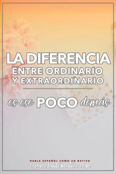 La diferencia entre ordinario y extraordinario es ese POCO de más. ✿ Spanish learning / Spanish Language / Spanish vocabulary / Spoken Spanish / More fun Spanish Resources at http://espanolautomatico.com ✿ Share it with people who want to learn Spanish!