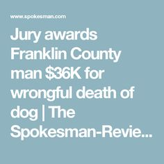 Jury awards Franklin County man $36K for wrongful death of dog   The Spokesman-Review
