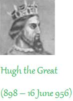 "Hugh ""The Great""  - My 26th MGG.  Son of a king (Robert I), father of another (Hugh Capet), and brother-in-law of 3 more (Rudolf of France, Athelstan of England, and Otto of Germany), Hugh possessed such wealth that he could easily have assumed the crown on the death of Rudolf in 936, though perhaps at the cost of many counties and abbeys. He instead suggested the accession of Louis IV, son of the deposed Charles III the Simple, who named him, in return, ""Duke of the Franks."""