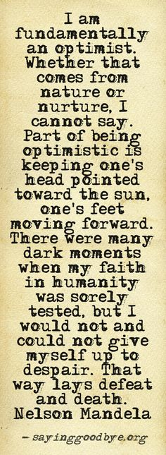 I am fundamentally an optimist ... and ... that was and can be a choice ...