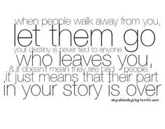 When people walk away from you, let them go your destiny is never tied to anyone who leaves you,  it doesn't mean they are bad people. It just means that their part in your story is over #quotes