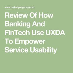 Review Of How Banking And FinTech Use UXDA To Empower Service Usability