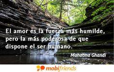 El amor es la fuerza más humilde, pero la más poderosa de que dispone el ser humano.