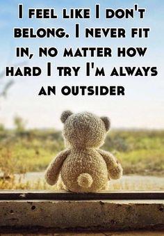 """I feel like I don't belong. I never fit in, no matter how hard I try I'm always an outsider"""