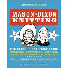 Mason-Dixon Knitting: The Curious Knitter's Guide: Great for ideas and a good laugh!