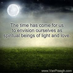 JVP Inspirational Quotes   James Van Praagh  The time has come for us to envision ourselves as spiritual beings of light and love. ~ James Van Praagh