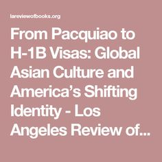 From Pacquiao to H-1B Visas: Global Asian Culture and America's Shifting Identity - Los Angeles Review of Books